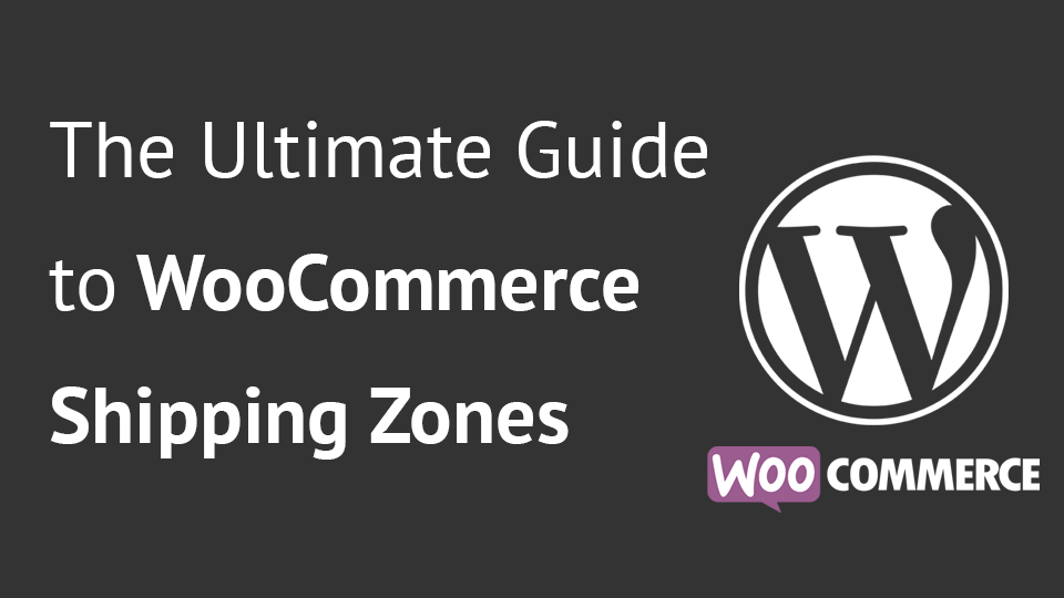 The Ultimate Guide to WooCommerce Shipping Zones